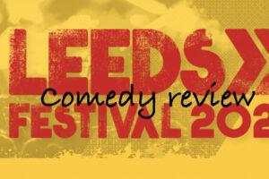Leeds Festival Comedy Review 2021